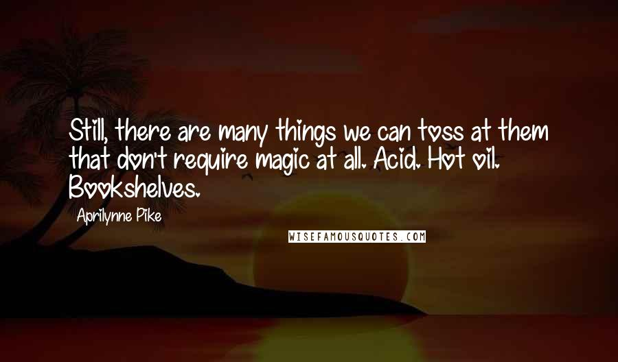 Aprilynne Pike quotes: Still, there are many things we can toss at them that don't require magic at all. Acid. Hot oil. Bookshelves.