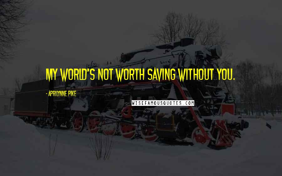 Aprilynne Pike quotes: My world's not worth saving without you.