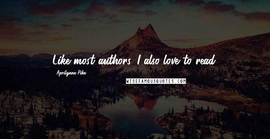Aprilynne Pike quotes: Like most authors, I also love to read.