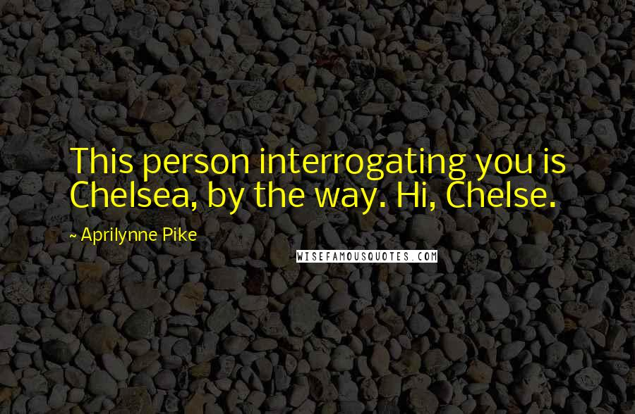 Aprilynne Pike quotes: This person interrogating you is Chelsea, by the way. Hi, Chelse.