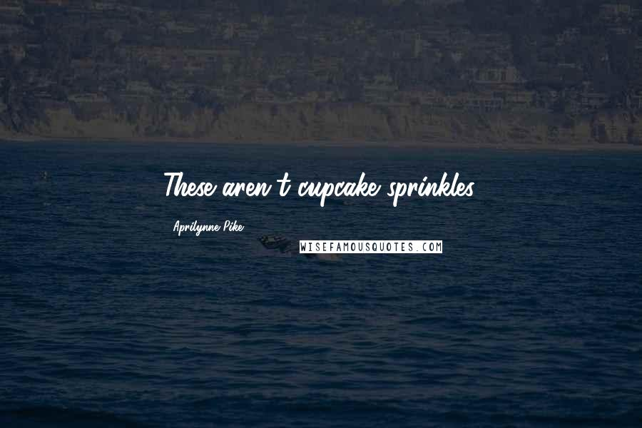 Aprilynne Pike quotes: These aren't cupcake sprinkles.