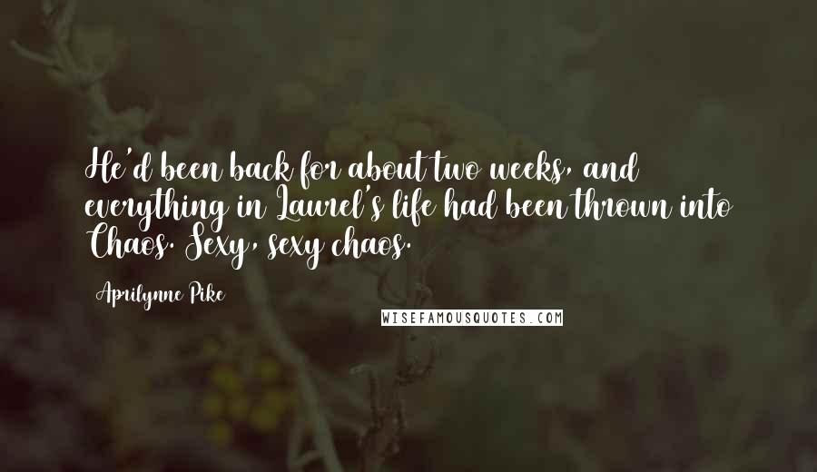 Aprilynne Pike quotes: He'd been back for about two weeks, and everything in Laurel's life had been thrown into Chaos. Sexy, sexy chaos.