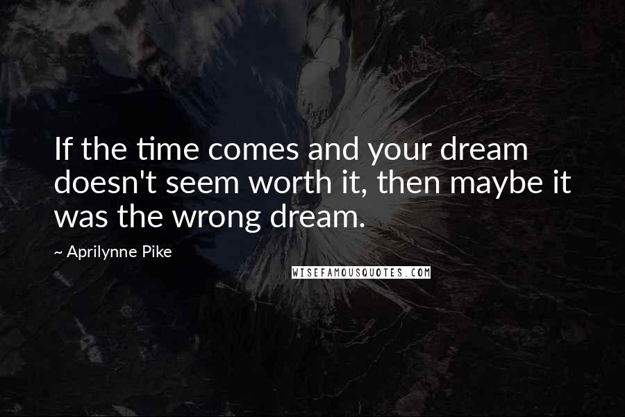 Aprilynne Pike quotes: If the time comes and your dream doesn't seem worth it, then maybe it was the wrong dream.