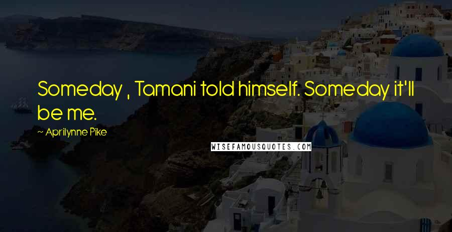 Aprilynne Pike quotes: Someday , Tamani told himself. Someday it'll be me.