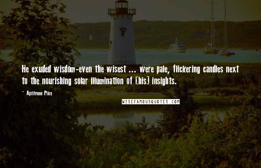 Aprilynne Pike quotes: He exuded wisdom-even the wisest ... were pale, flickering candles next to the nourishing solar illumination of [his] insights.