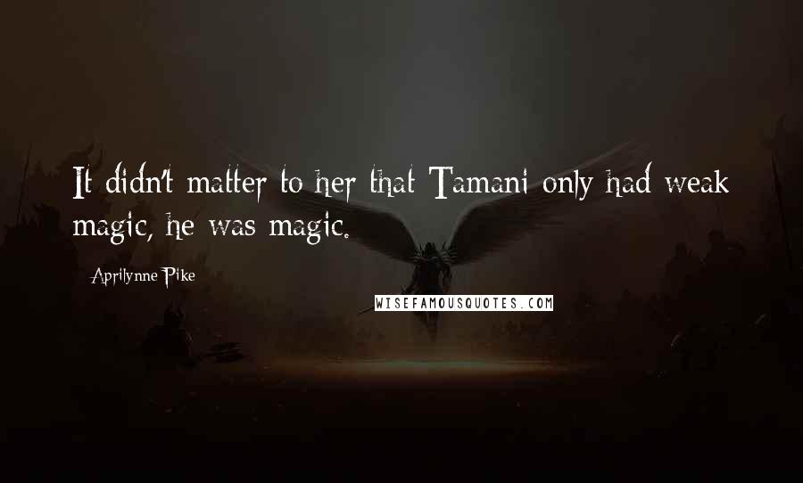 Aprilynne Pike quotes: It didn't matter to her that Tamani only had weak magic, he was magic.