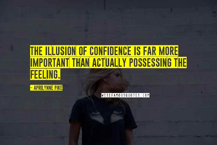 Aprilynne Pike quotes: The illusion of confidence is far more important than actually possessing the feeling.