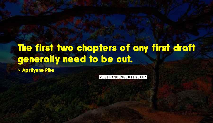 Aprilynne Pike quotes: The first two chapters of any first draft generally need to be cut.