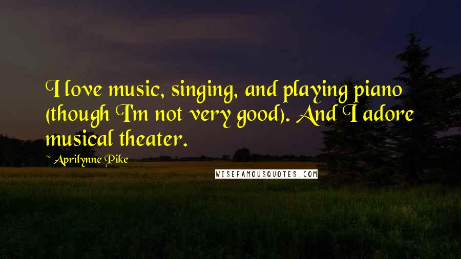 Aprilynne Pike quotes: I love music, singing, and playing piano (though I'm not very good). And I adore musical theater.