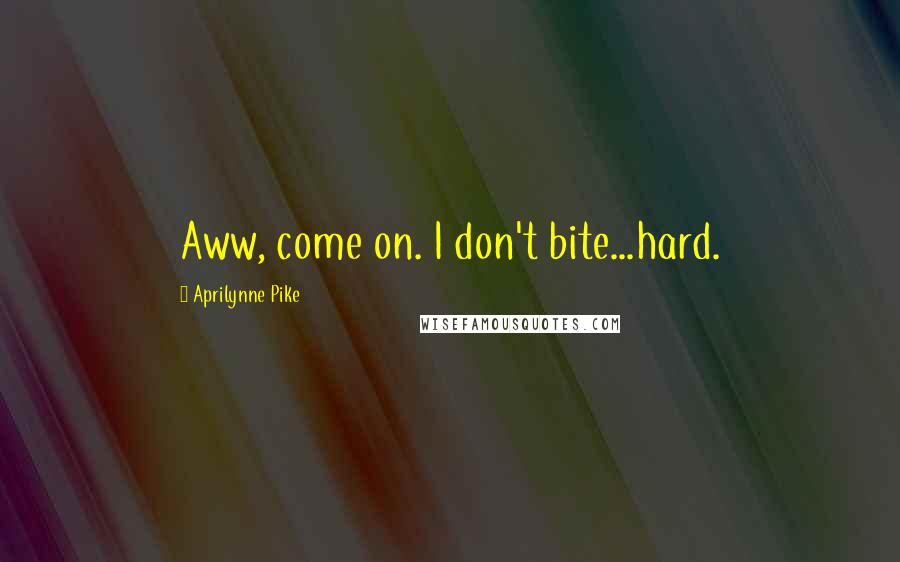 Aprilynne Pike quotes: Aww, come on. I don't bite...hard.