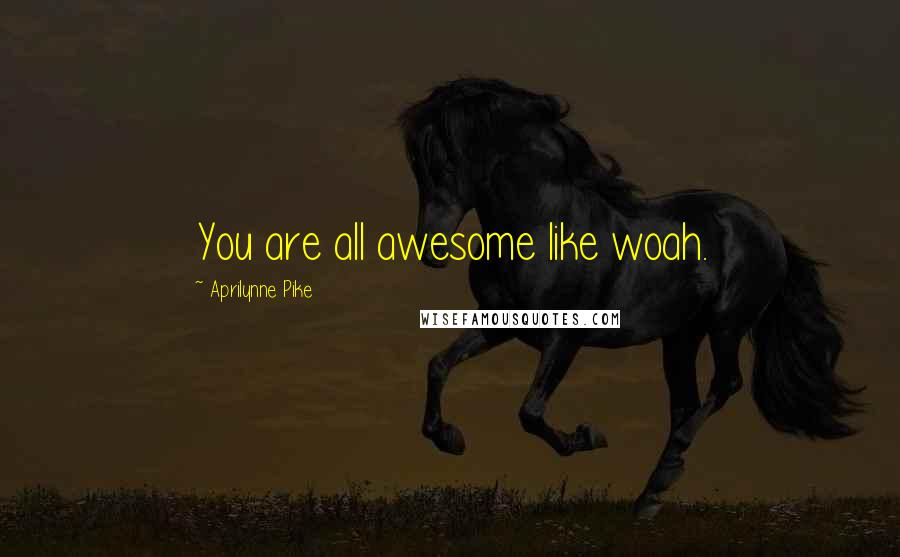 Aprilynne Pike quotes: You are all awesome like woah.