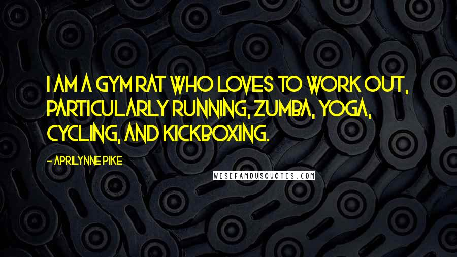 Aprilynne Pike quotes: I am a gym rat who loves to work out, particularly running, Zumba, yoga, cycling, and kickboxing.