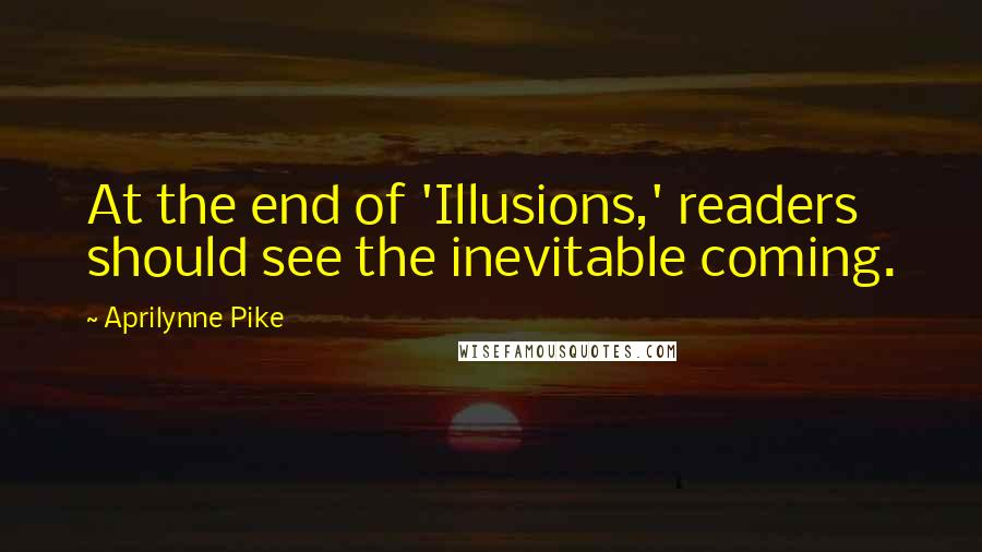 Aprilynne Pike quotes: At the end of 'Illusions,' readers should see the inevitable coming.