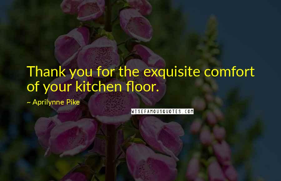 Aprilynne Pike quotes: Thank you for the exquisite comfort of your kitchen floor.