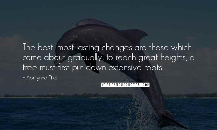 Aprilynne Pike quotes: The best, most lasting changes are those which come about gradually; to reach great heights, a tree must first put down extensive roots.