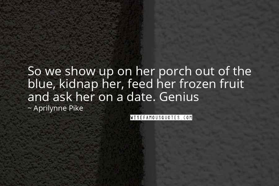 Aprilynne Pike quotes: So we show up on her porch out of the blue, kidnap her, feed her frozen fruit and ask her on a date. Genius