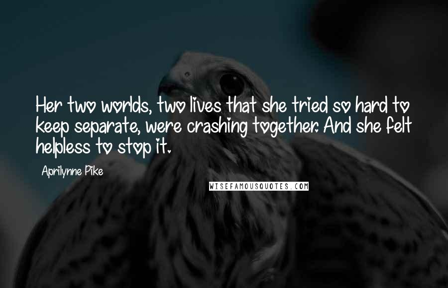 Aprilynne Pike quotes: Her two worlds, two lives that she tried so hard to keep separate, were crashing together. And she felt helpless to stop it.