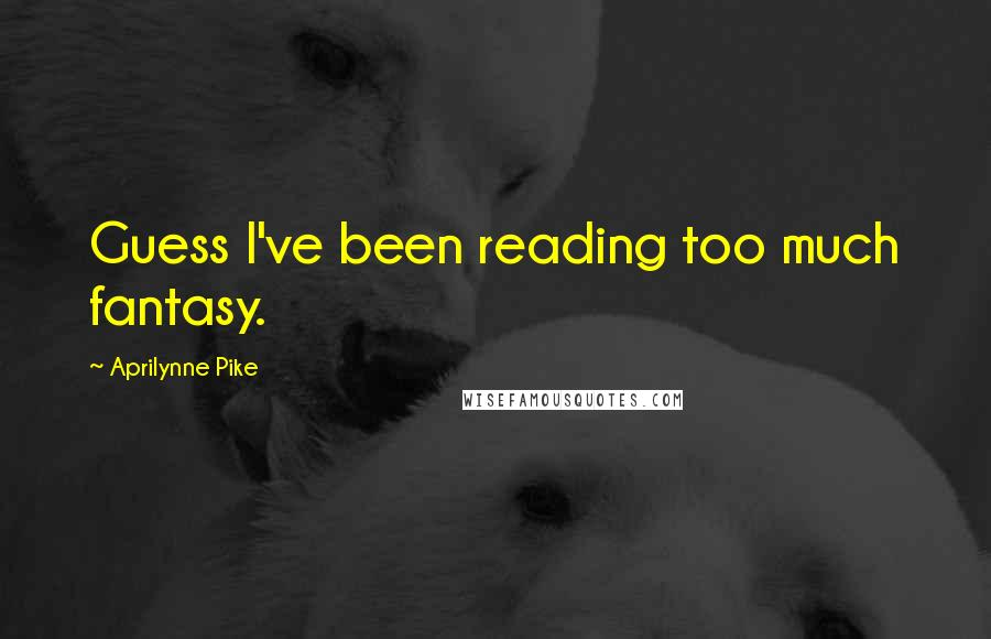 Aprilynne Pike quotes: Guess I've been reading too much fantasy.