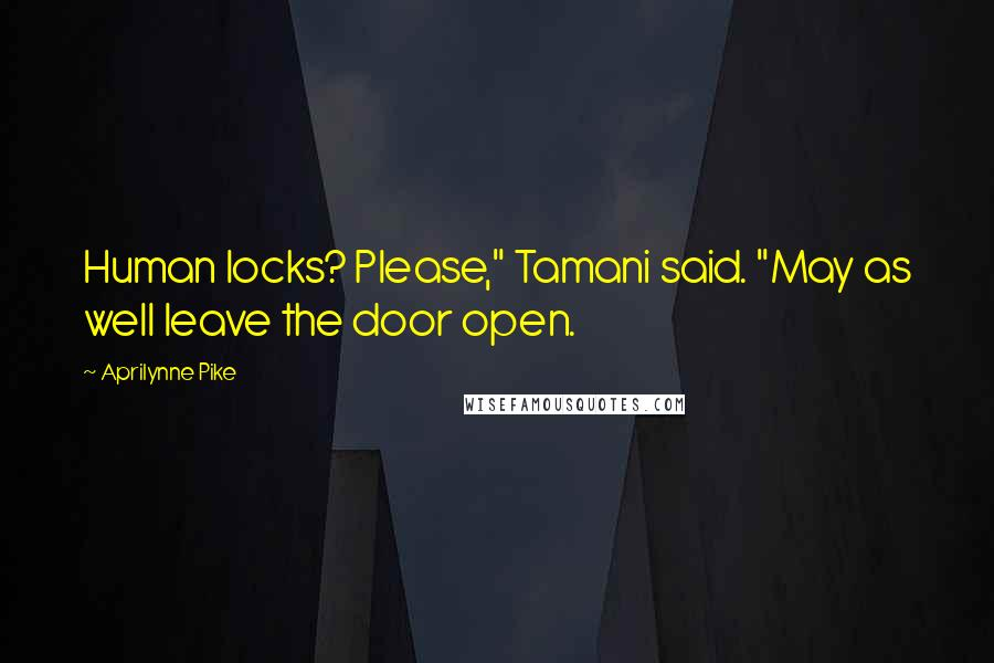 """Aprilynne Pike quotes: Human locks? Please,"""" Tamani said. """"May as well leave the door open."""