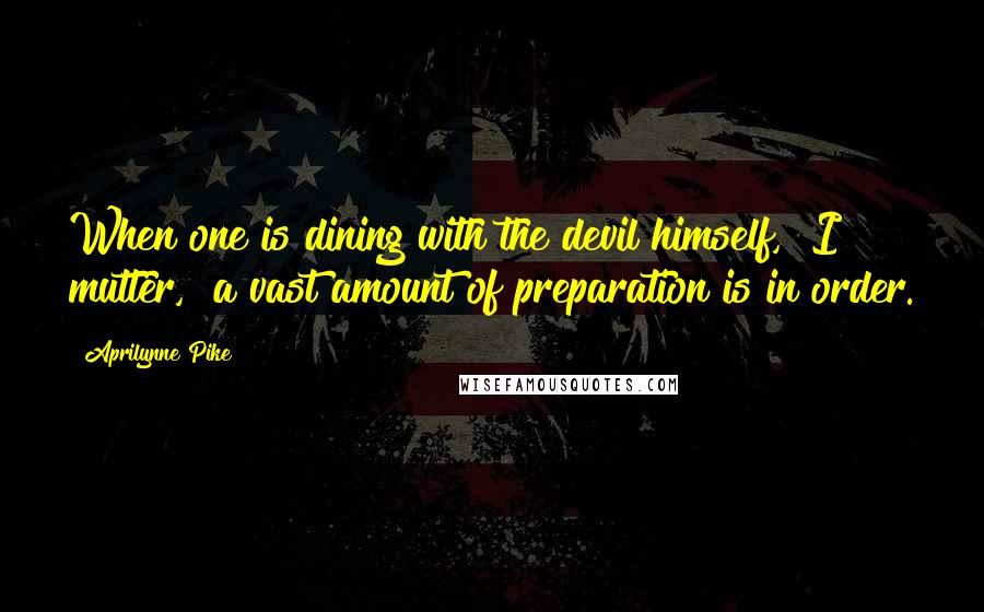 """Aprilynne Pike quotes: When one is dining with the devil himself,"""" I mutter, """"a vast amount of preparation is in order."""