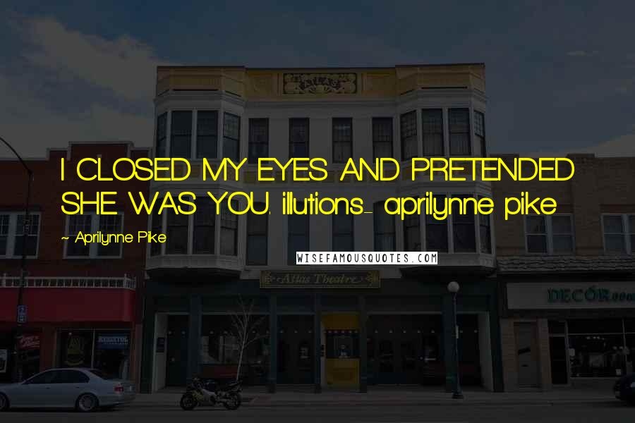 Aprilynne Pike quotes: I CLOSED MY EYES AND PRETENDED SHE WAS YOU. illutions- aprilynne pike
