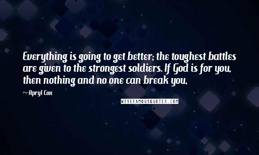 Apryl Cox quotes: Everything is going to get better; the toughest battles are given to the strongest soldiers. If God is for you, then nothing and no one can break you,