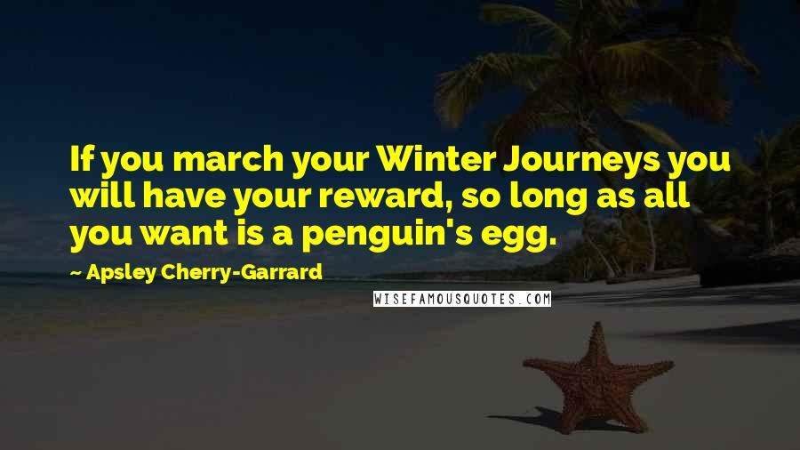 Apsley Cherry-Garrard quotes: If you march your Winter Journeys you will have your reward, so long as all you want is a penguin's egg.