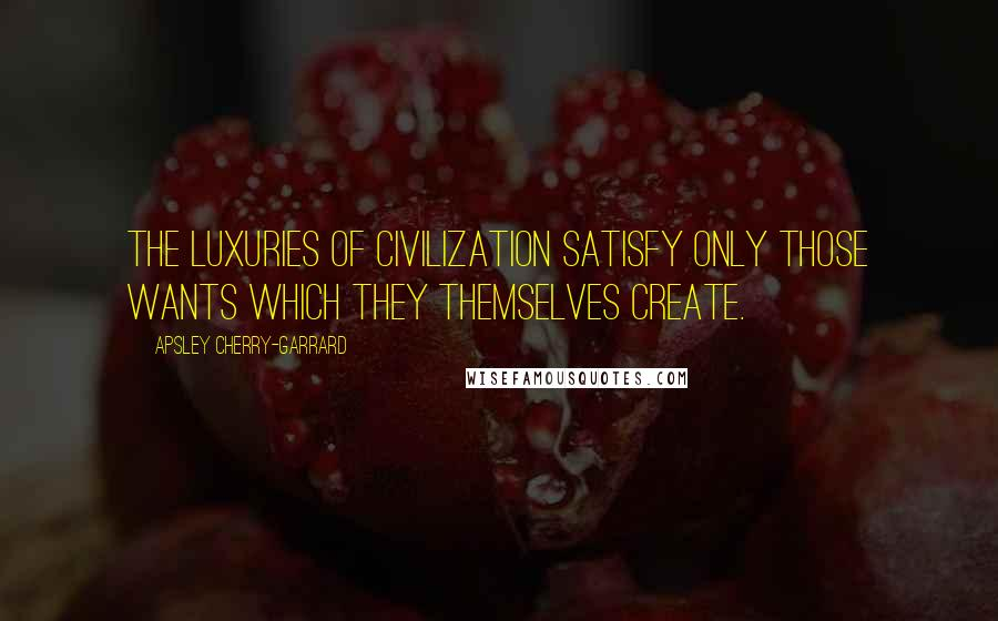 Apsley Cherry-Garrard quotes: The luxuries of civilization satisfy only those wants which they themselves create.