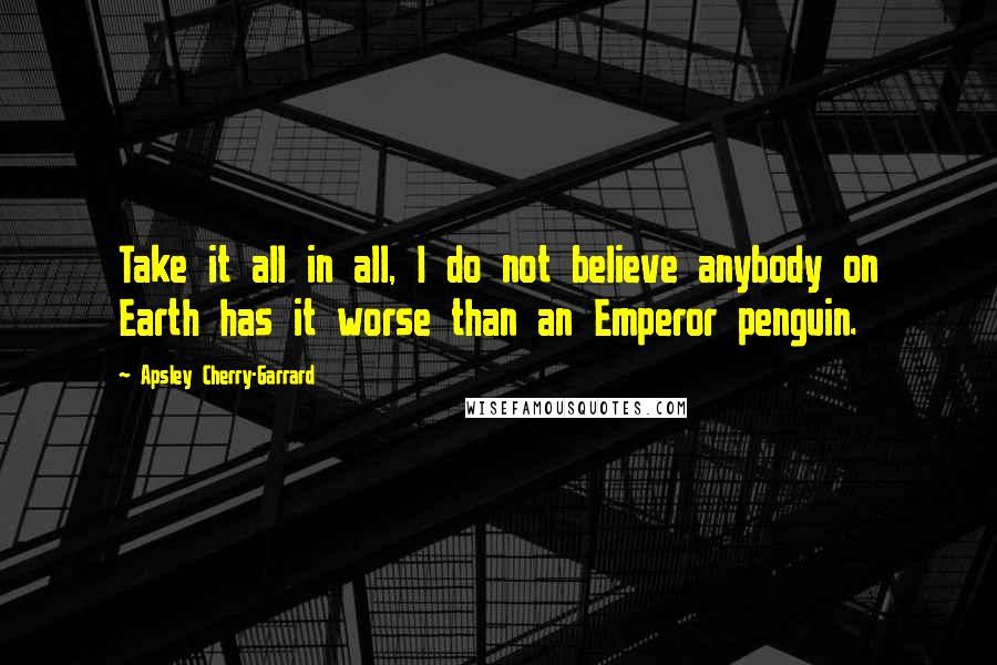 Apsley Cherry-Garrard quotes: Take it all in all, I do not believe anybody on Earth has it worse than an Emperor penguin.