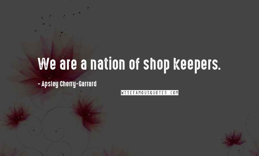 Apsley Cherry-Garrard quotes: We are a nation of shop keepers.