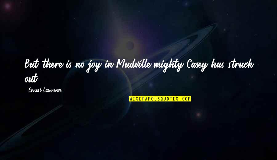 Aptitude Test Divergent Quotes By Ernest Lawrence: But there is no joy in Mudville-mighty Casey