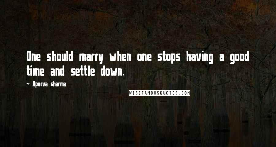 Apurva Sharma quotes: One should marry when one stops having a good time and settle down.