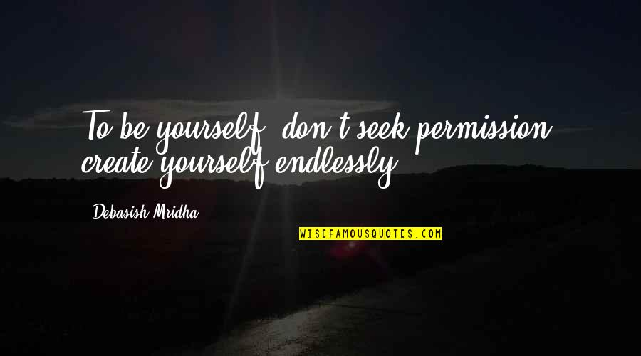 Aquatic Exercise Quotes By Debasish Mridha: To be yourself, don't seek permission, create yourself