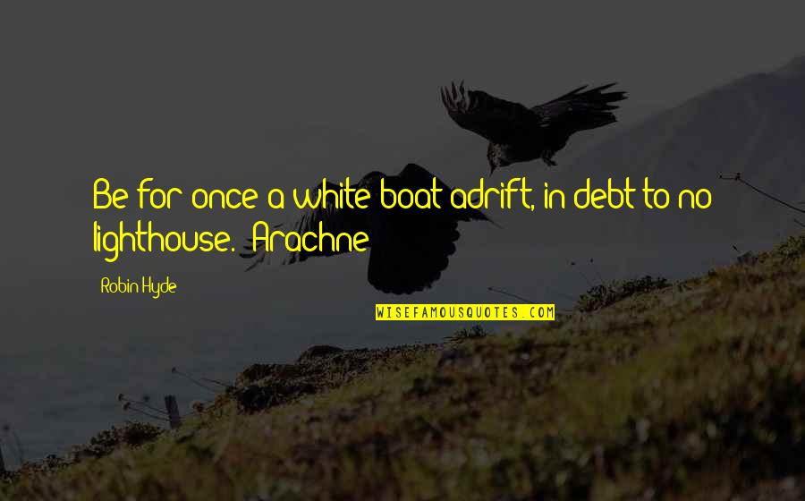 Arachne's Quotes By Robin Hyde: Be for once a white boat adrift, in