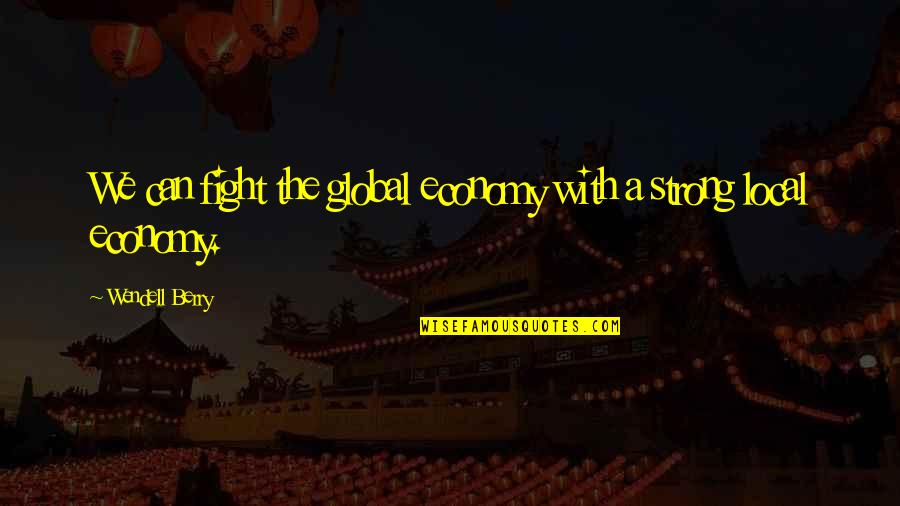 Arachne's Quotes By Wendell Berry: We can fight the global economy with a