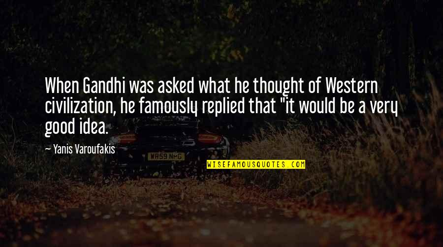 Arachne's Quotes By Yanis Varoufakis: When Gandhi was asked what he thought of