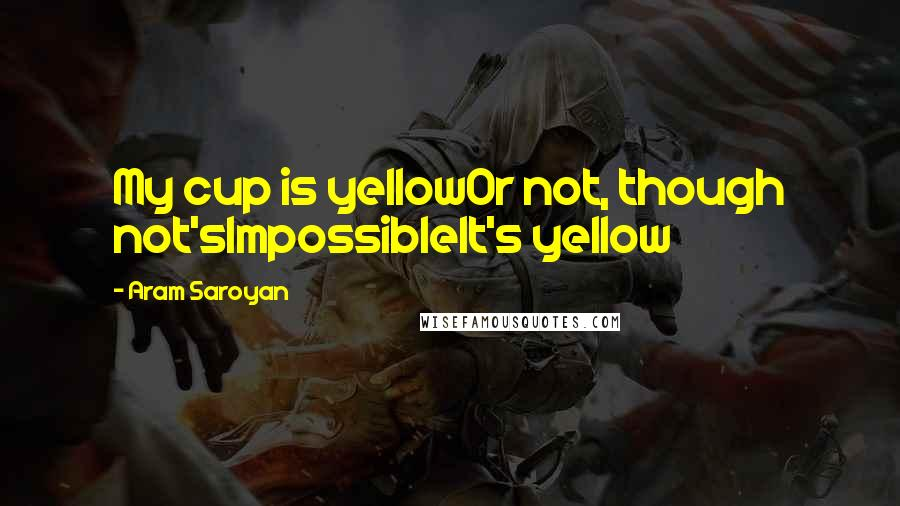 Aram Saroyan quotes: My cup is yellowOr not, though not'sImpossibleIt's yellow