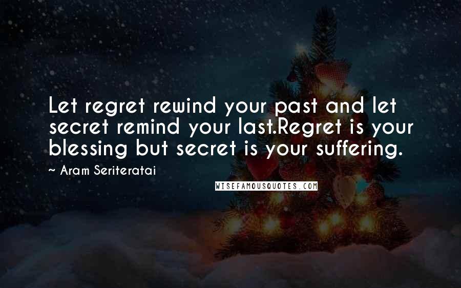 Aram Seriteratai quotes: Let regret rewind your past and let secret remind your last.Regret is your blessing but secret is your suffering.