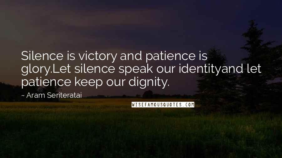 Aram Seriteratai quotes: Silence is victory and patience is glory.Let silence speak our identityand let patience keep our dignity.