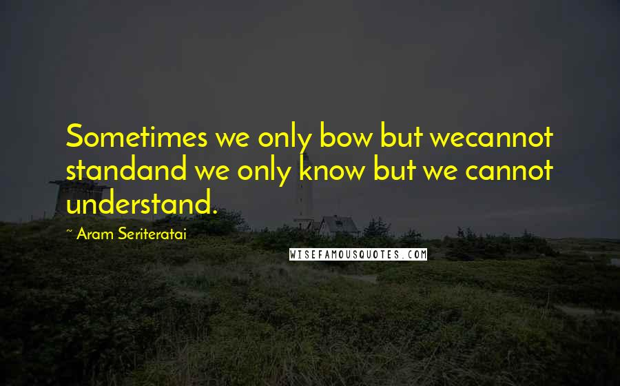 Aram Seriteratai quotes: Sometimes we only bow but wecannot standand we only know but we cannot understand.