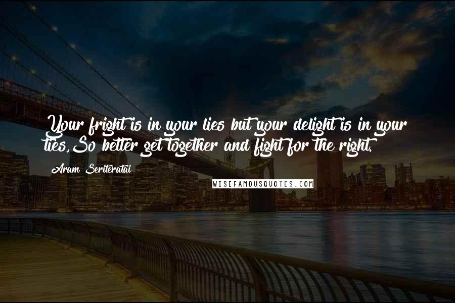 Aram Seriteratai quotes: Your fright is in your lies but your delight is in your ties,So better get together and fight for the right.