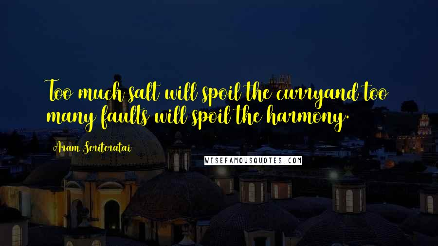 Aram Seriteratai quotes: Too much salt will spoil the curryand too many faults will spoil the harmony.