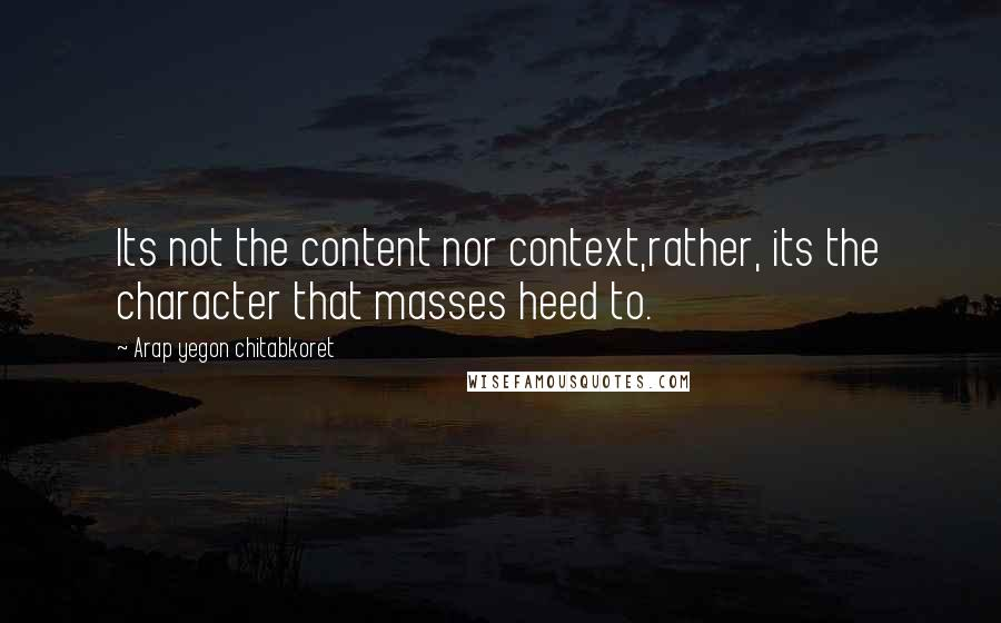 Arap Yegon Chitabkoret quotes: Its not the content nor context,rather, its the character that masses heed to.