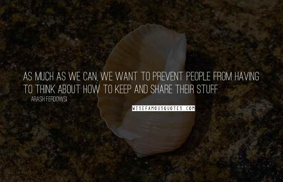 Arash Ferdowsi quotes: As much as we can, we want to prevent people from having to think about how to keep and share their stuff.