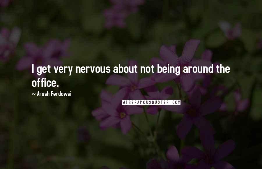 Arash Ferdowsi quotes: I get very nervous about not being around the office.