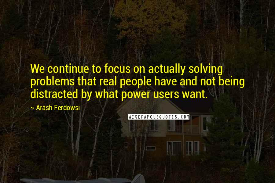 Arash Ferdowsi quotes: We continue to focus on actually solving problems that real people have and not being distracted by what power users want.