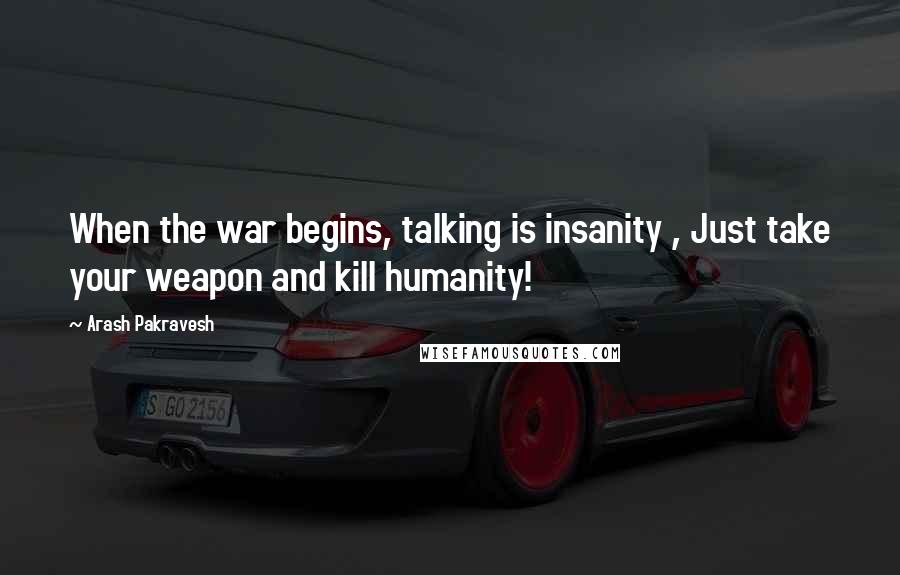Arash Pakravesh quotes: When the war begins, talking is insanity , Just take your weapon and kill humanity!