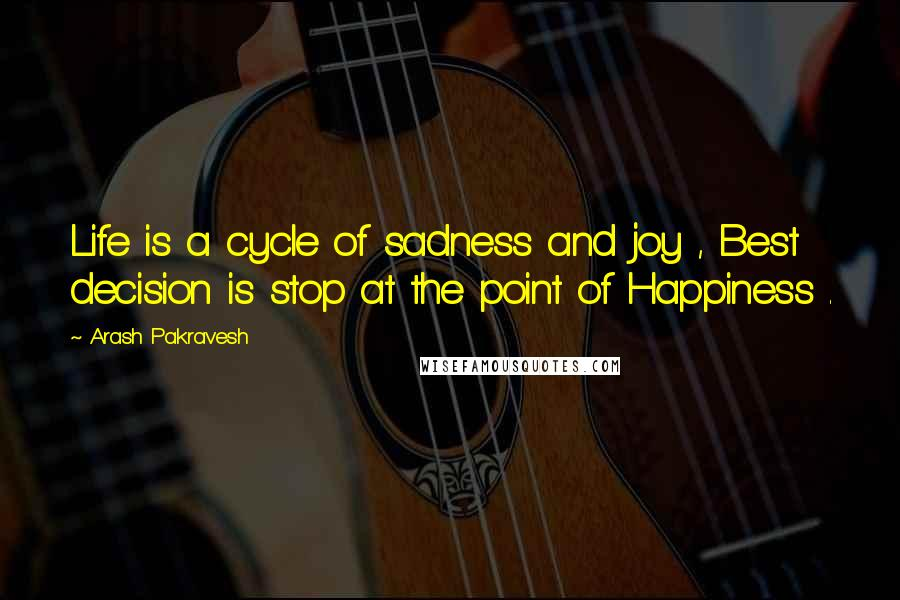 Arash Pakravesh quotes: Life is a cycle of sadness and joy , Best decision is stop at the point of Happiness .