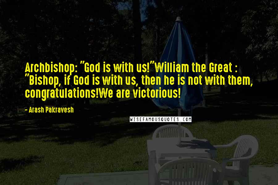 """Arash Pakravesh quotes: Archbishop: """"God is with us!""""William the Great : """"Bishop, if God is with us, then he is not with them, congratulations!We are victorious!"""