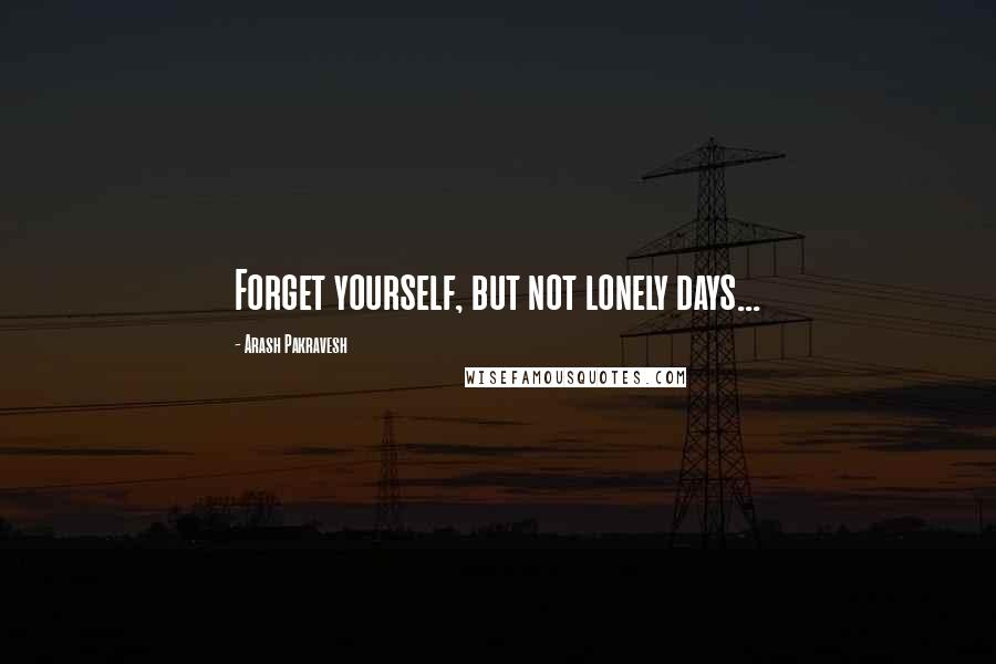 Arash Pakravesh quotes: Forget yourself, but not lonely days...
